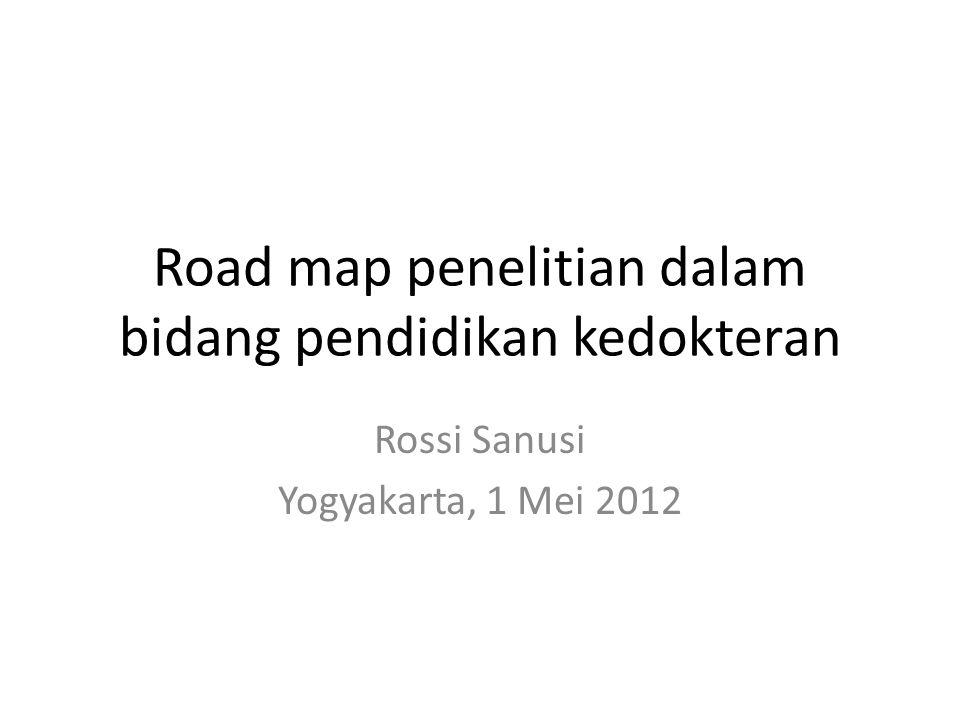 Road map penelitian dalam bidang pendidikan kedokteran Rossi Sanusi Yogyakarta, 1 Mei 2012