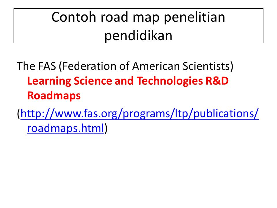 Contoh road map penelitian pendidikan The FAS (Federation of American Scientists) Learning Science and Technologies R&D Roadmaps (http://www.fas.org/p