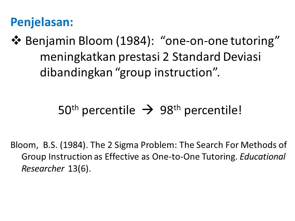 "Penjelasan:  Benjamin Bloom (1984): ""one-on-one tutoring"" meningkatkan prestasi 2 Standard Deviasi dibandingkan ""group instruction"". 50 th percentile"