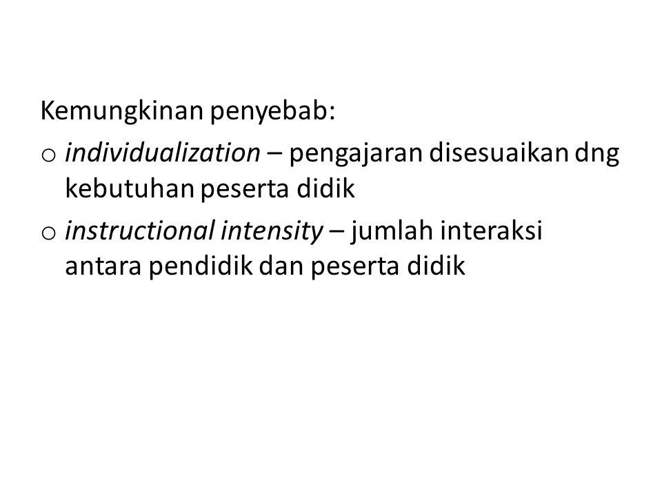 Kemungkinan penyebab: o individualization – pengajaran disesuaikan dng kebutuhan peserta didik o instructional intensity – jumlah interaksi antara pen