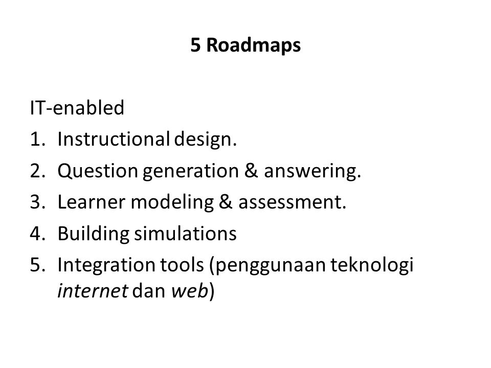 5 Roadmaps IT-enabled 1.Instructional design. 2.Question generation & answering. 3.Learner modeling & assessment. 4.Building simulations 5.Integration
