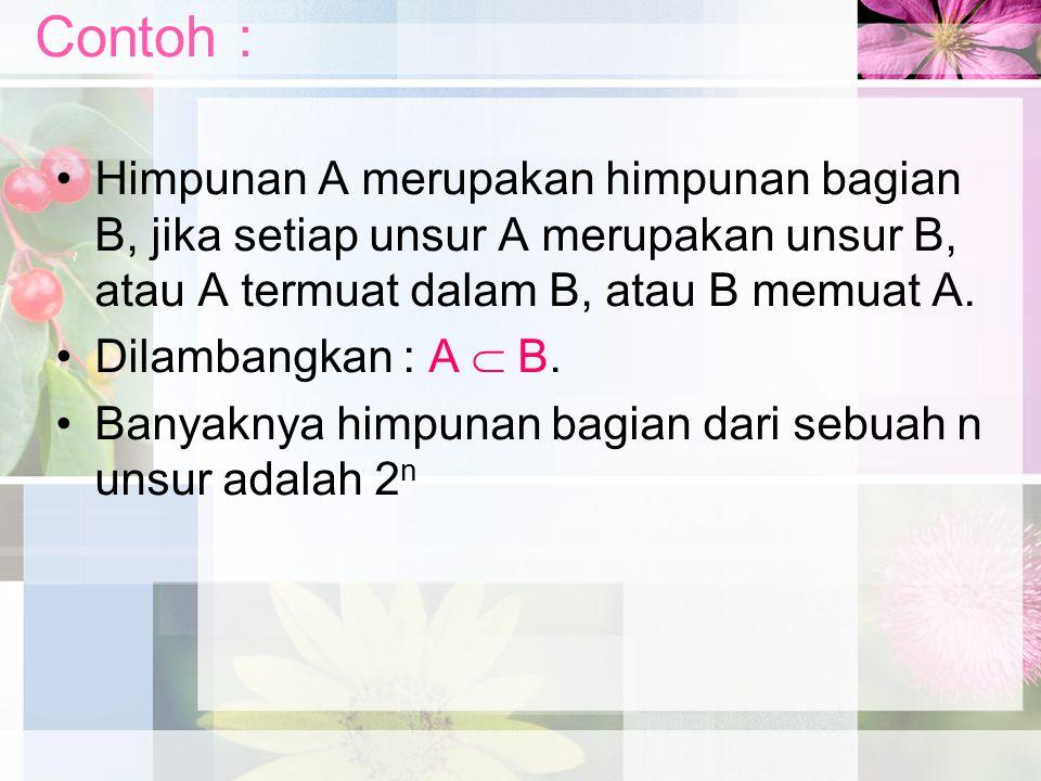 Contoh : Himpunan A merupakan himpunan bagian B, jika setiap unsur A merupakan unsur B, atau A termuat dalam B, atau B memuat A. Dilambangkan : A  B.