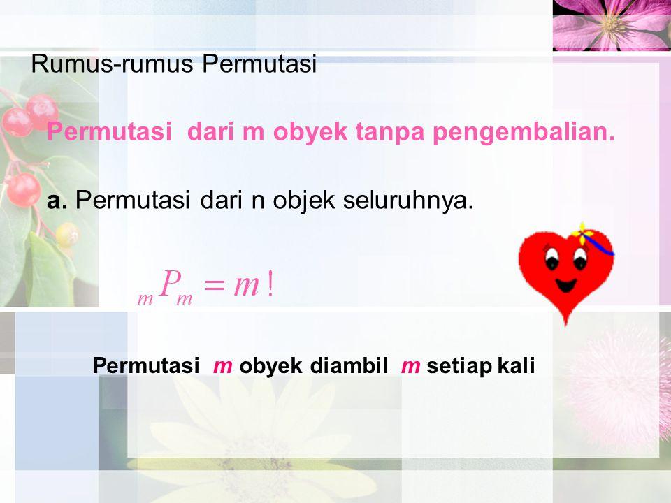 Rumus-rumus Permutasi Permutasi dari m obyek tanpa pengembalian. a. Permutasi dari n objek seluruhnya. Permutasi m obyek diambil m setiap kali