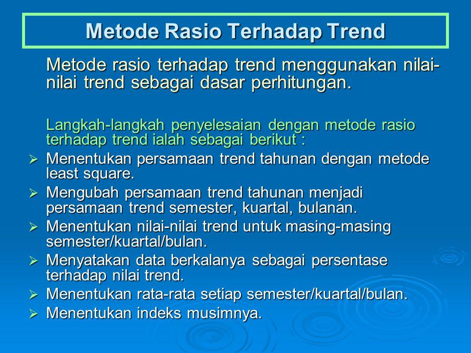 Metode Rasio Terhadap Trend Metode rasio terhadap trend menggunakan nilai- nilai trend sebagai dasar perhitungan. Langkah-langkah penyelesaian dengan