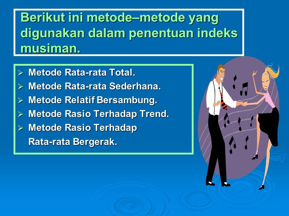 Berikut ini metode–metode yang digunakan dalam penentuan indeks musiman.  Metode Rata-rata Total.  Metode Rata-rata Sederhana.  Metode Relatif Bers