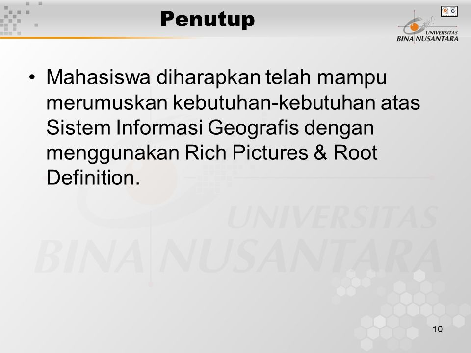 10 Penutup Mahasiswa diharapkan telah mampu merumuskan kebutuhan-kebutuhan atas Sistem Informasi Geografis dengan menggunakan Rich Pictures & Root Definition.