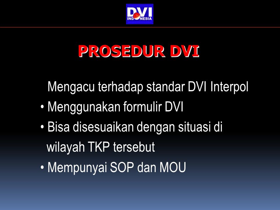 Mengacu terhadap standar DVI Interpol Menggunakan formulir DVI Bisa disesuaikan dengan situasi di wilayah TKP tersebut Mempunyai SOP dan MOU PROSEDUR DVI