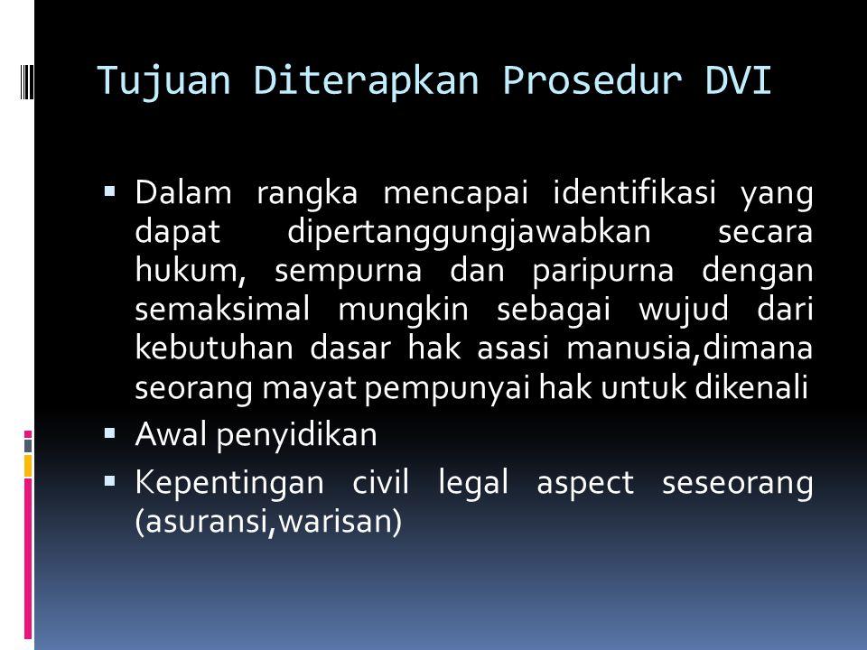 Tujuan Diterapkan Prosedur DVI  Dalam rangka mencapai identifikasi yang dapat dipertanggungjawabkan secara hukum, sempurna dan paripurna dengan semaksimal mungkin sebagai wujud dari kebutuhan dasar hak asasi manusia,dimana seorang mayat pempunyai hak untuk dikenali  Awal penyidikan  Kepentingan civil legal aspect seseorang (asuransi,warisan)