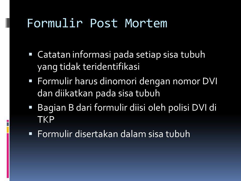 Formulir Post Mortem  Catatan informasi pada setiap sisa tubuh yang tidak teridentifikasi  Formulir harus dinomori dengan nomor DVI dan diikatkan pada sisa tubuh  Bagian B dari formulir diisi oleh polisi DVI di TKP  Formulir disertakan dalam sisa tubuh