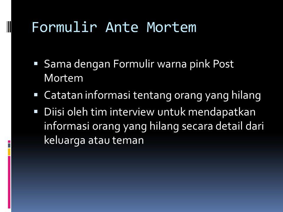 Formulir Ante Mortem  Sama dengan Formulir warna pink Post Mortem  Catatan informasi tentang orang yang hilang  Diisi oleh tim interview untuk mendapatkan informasi orang yang hilang secara detail dari keluarga atau teman