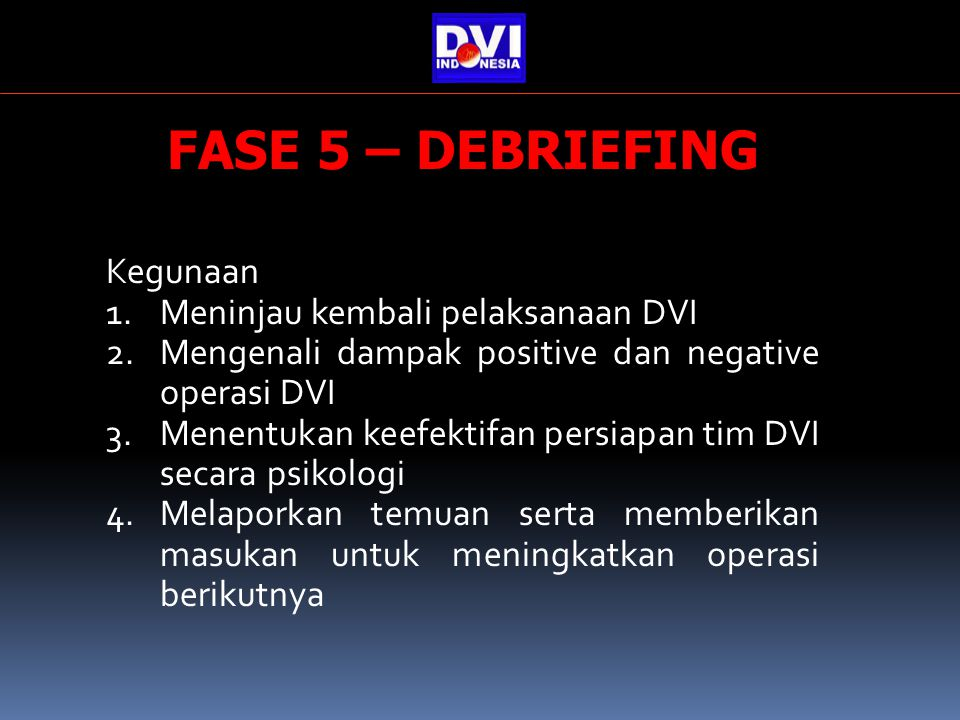 FASE 5 – DEBRIEFING Kegunaan 1.Meninjau kembali pelaksanaan DVI 2.Mengenali dampak positive dan negative operasi DVI 3.Menentukan keefektifan persiapan tim DVI secara psikologi 4.Melaporkan temuan serta memberikan masukan untuk meningkatkan operasi berikutnya