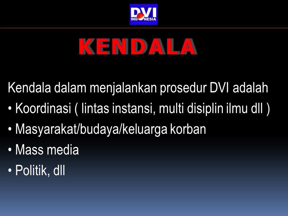 Kendala dalam menjalankan prosedur DVI adalah Koordinasi ( lintas instansi, multi disiplin ilmu dll ) Masyarakat/budaya/keluarga korban Mass media Politik, dll