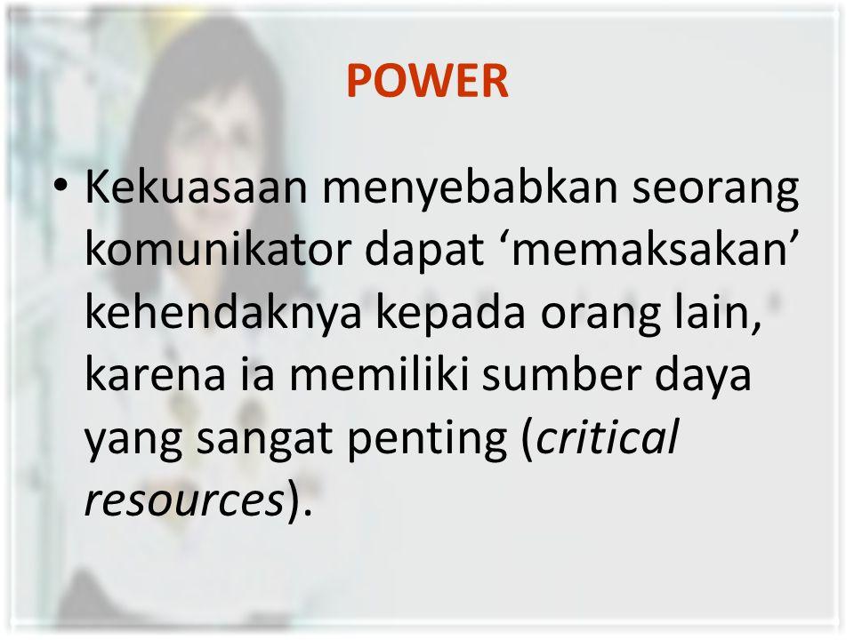 POWER Kekuasaan menyebabkan seorang komunikator dapat 'memaksakan' kehendaknya kepada orang lain, karena ia memiliki sumber daya yang sangat penting (