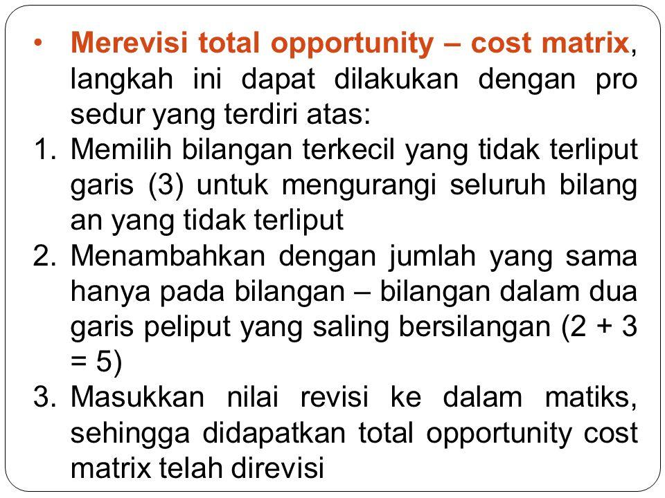 Merevisi total opportunity – cost matrix, langkah ini dapat dilakukan dengan pro sedur yang terdiri atas: 1.Memilih bilangan terkecil yang tidak terliput garis (3) untuk mengurangi seluruh bilang an yang tidak terliput 2.Menambahkan dengan jumlah yang sama hanya pada bilangan – bilangan dalam dua garis peliput yang saling bersilangan (2 + 3 = 5) 3.Masukkan nilai revisi ke dalam matiks, sehingga didapatkan total opportunity cost matrix telah direvisi