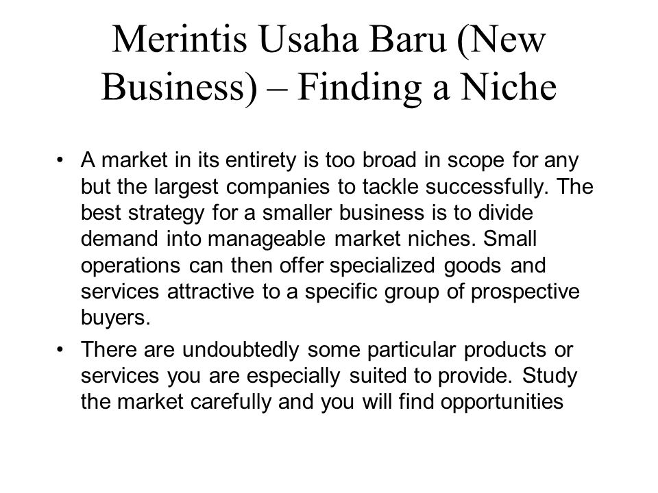 Merintis Usaha Baru (New Business) – Finding a Niche A market in its entirety is too broad in scope for any but the largest companies to tackle successfully.
