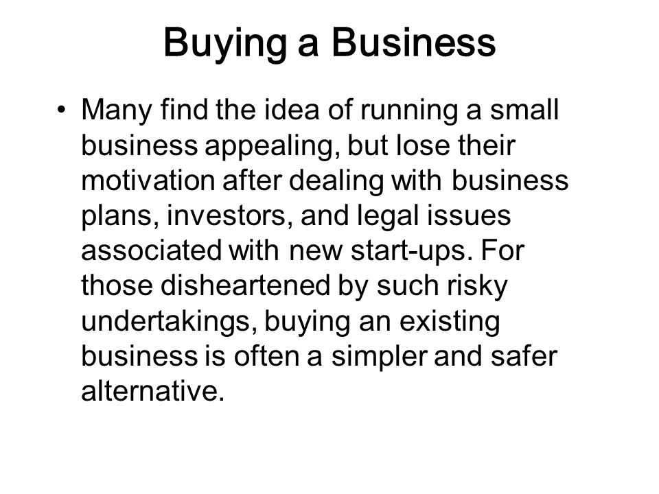 Buying a Business Many find the idea of running a small business appealing, but lose their motivation after dealing with business plans, investors, and legal issues associated with new start-ups.