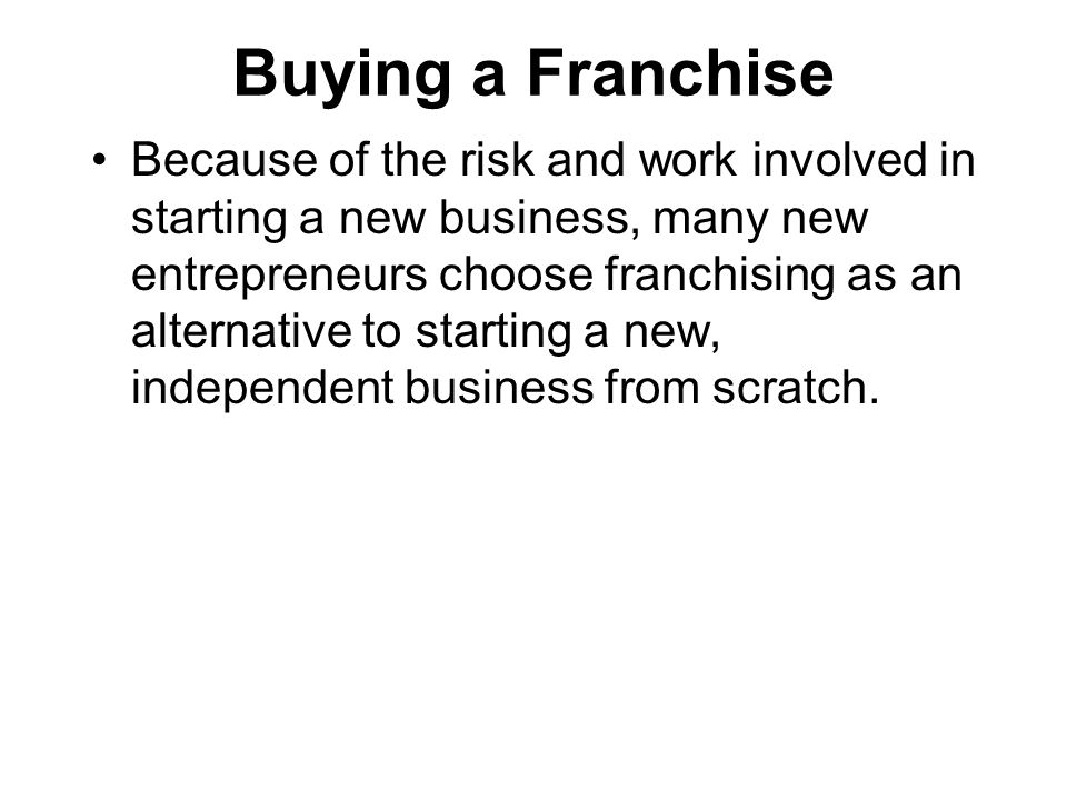 Buying a Franchise Because of the risk and work involved in starting a new business, many new entrepreneurs choose franchising as an alternative to starting a new, independent business from scratch.