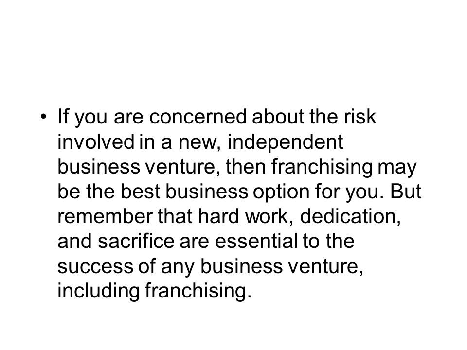 If you are concerned about the risk involved in a new, independent business venture, then franchising may be the best business option for you. But rem