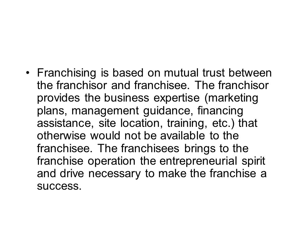 Franchising is based on mutual trust between the franchisor and franchisee. The franchisor provides the business expertise (marketing plans, managemen