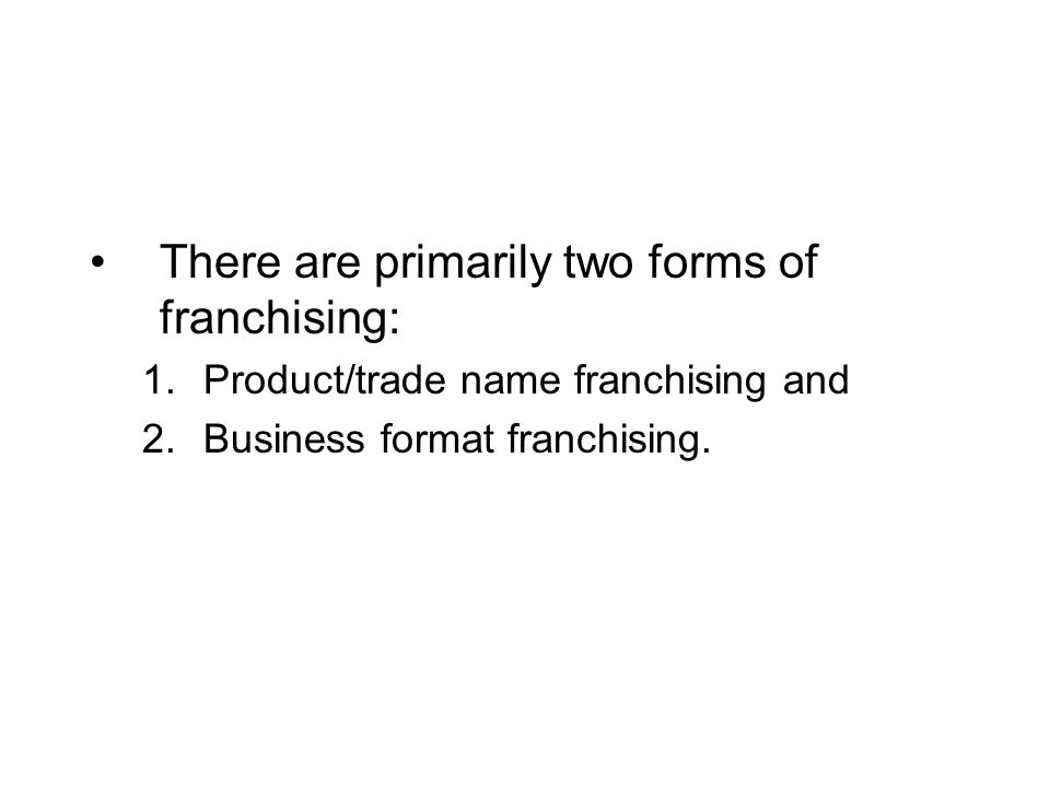 There are primarily two forms of franchising: 1.Product/trade name franchising and 2.Business format franchising.