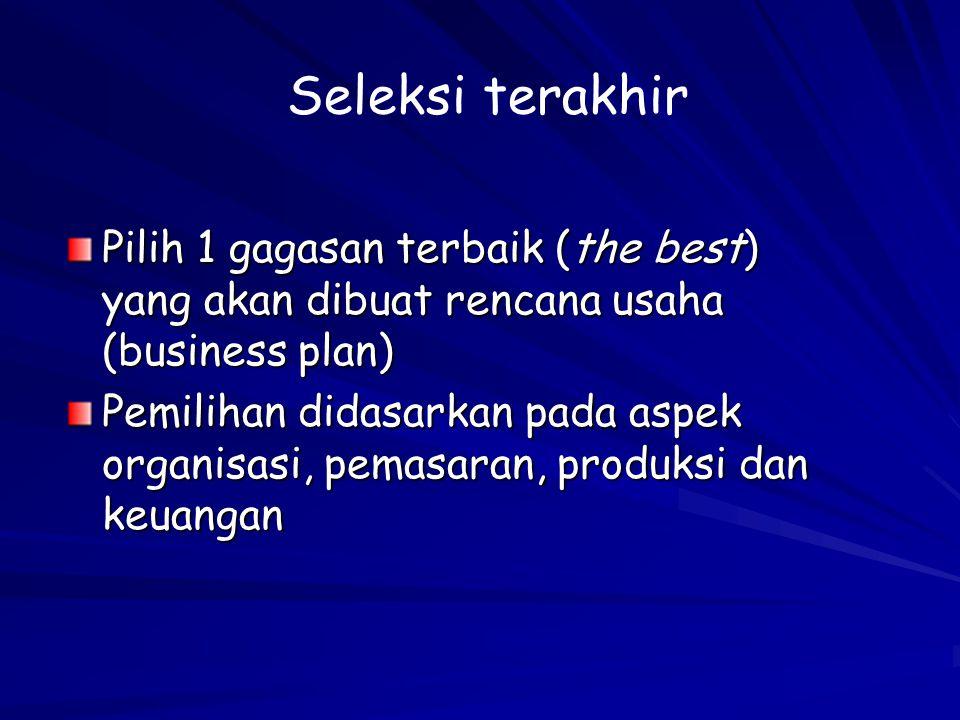 Pilih 1 gagasan terbaik (the best) yang akan dibuat rencana usaha (business plan) Pemilihan didasarkan pada aspek organisasi, pemasaran, produksi dan keuangan Seleksi terakhir
