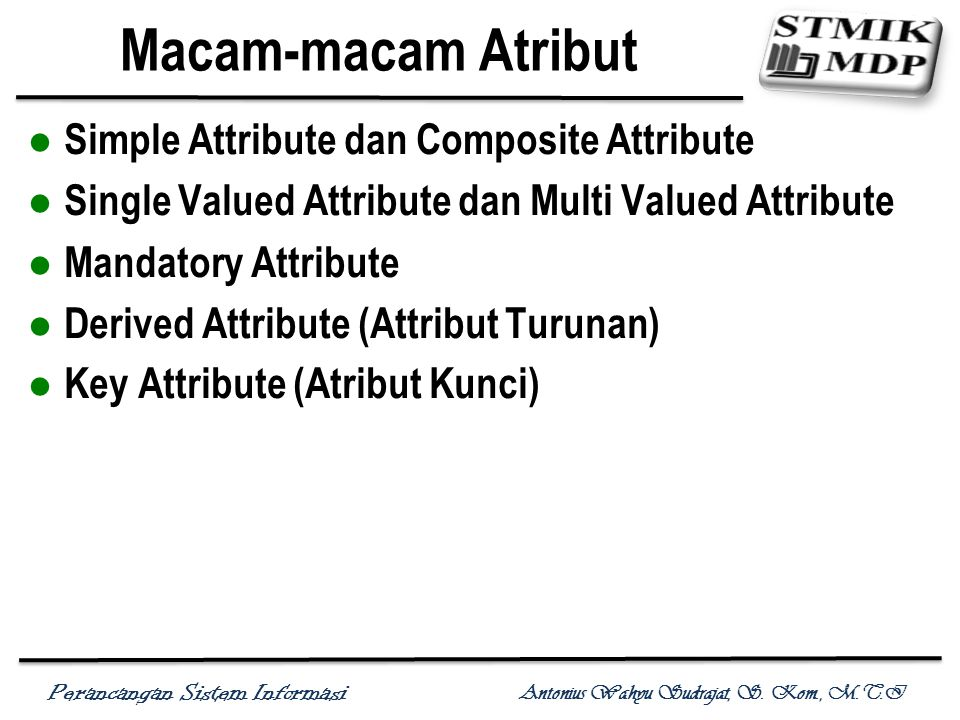 Perancangan Sistem Informasi Antonius Wahyu Sudrajat, S. Kom., M.T.I Macam-macam Atribut Simple Attribute dan Composite Attribute Single Valued Attrib