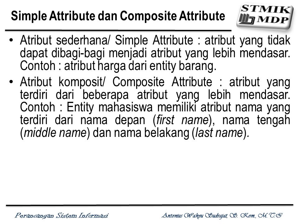 Perancangan Sistem Informasi Antonius Wahyu Sudrajat, S. Kom., M.T.I Simple Attribute dan Composite Attribute Atribut sederhana/ Simple Attribute : at