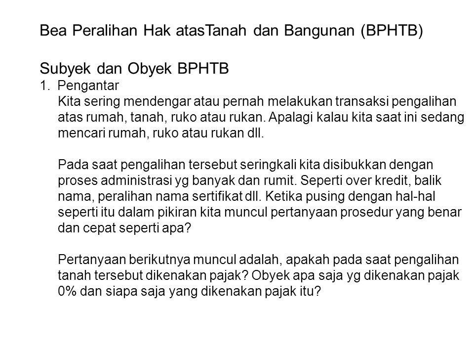 Bea Peralihan Hak atasTanah dan Bangunan (BPHTB) Subyek dan Obyek BPHTB 1.Pengantar Kita sering mendengar atau pernah melakukan transaksi pengalihan a