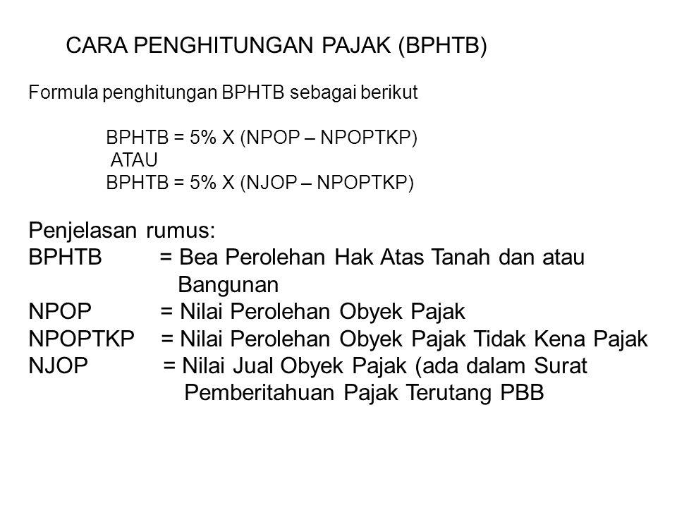 CARA PENGHITUNGAN PAJAK (BPHTB) Formula penghitungan BPHTB sebagai berikut BPHTB = 5% X (NPOP – NPOPTKP) ATAU BPHTB = 5% X (NJOP – NPOPTKP) Penjelasan