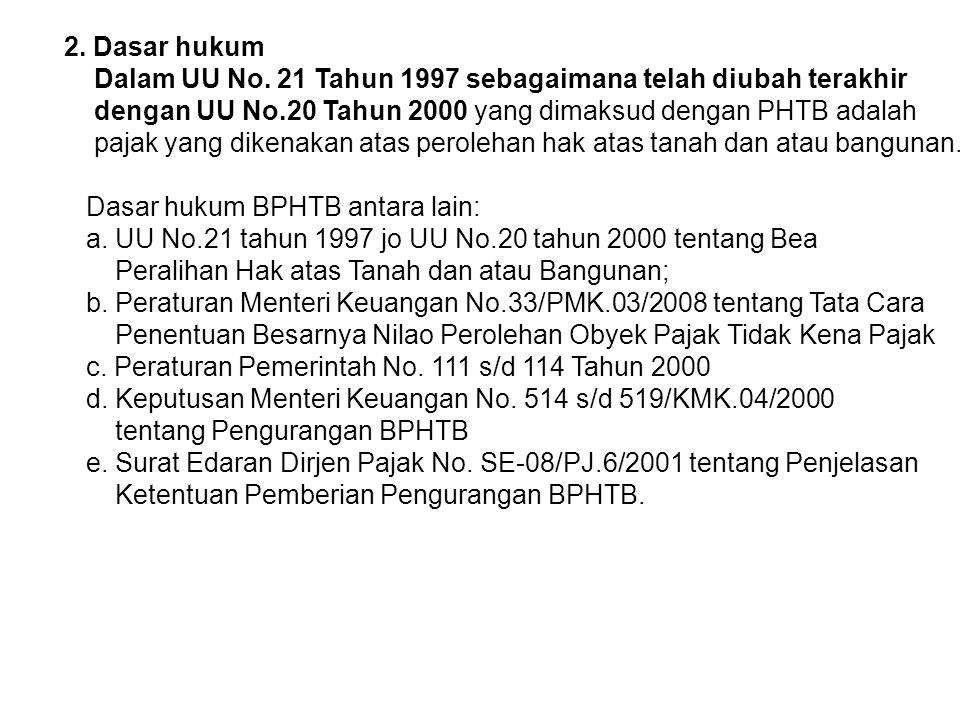 2. Dasar hukum Dalam UU No. 21 Tahun 1997 sebagaimana telah diubah terakhir dengan UU No.20 Tahun 2000 yang dimaksud dengan PHTB adalah pajak yang dik