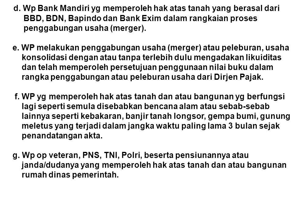 d. Wp Bank Mandiri yg memperoleh hak atas tanah yang berasal dari BBD, BDN, Bapindo dan Bank Exim dalam rangkaian proses penggabungan usaha (merger).