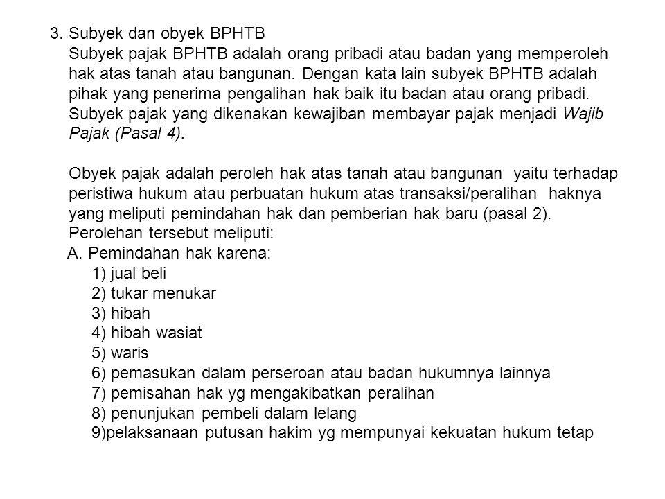3. Subyek dan obyek BPHTB Subyek pajak BPHTB adalah orang pribadi atau badan yang memperoleh hak atas tanah atau bangunan. Dengan kata lain subyek BPH