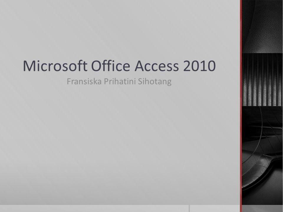 Microsoft Office Access 2010 Fransiska Prihatini Sihotang