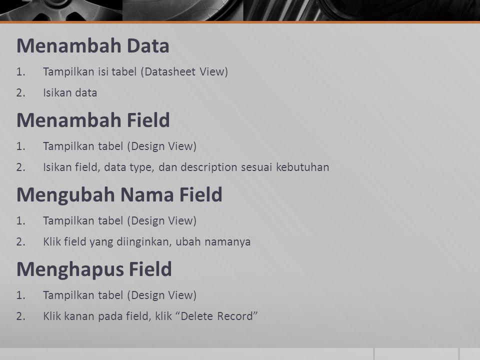 Menambah Data 1.Tampilkan isi tabel (Datasheet View) 2.Isikan data Menambah Field 1.Tampilkan tabel (Design View) 2.Isikan field, data type, dan descr