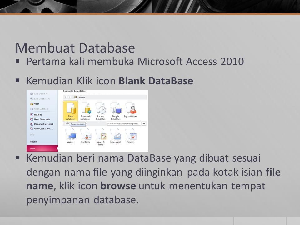 Membuat Database  Pertama kali membuka Microsoft Access 2010  Kemudian Klik icon Blank DataBase  Kemudian beri nama DataBase yang dibuat sesuai den