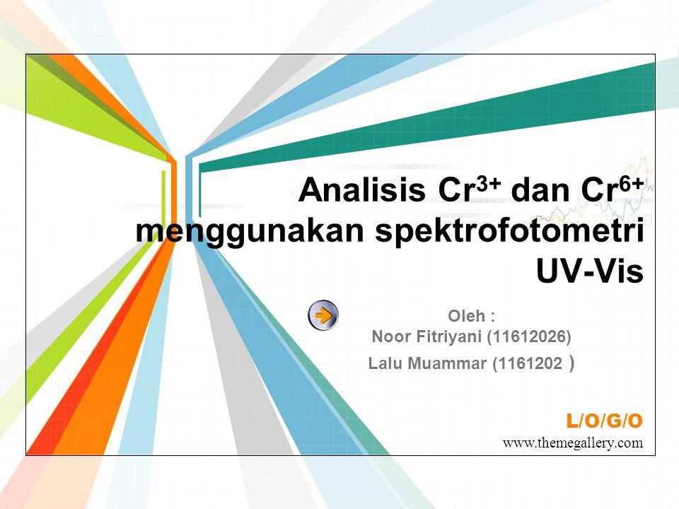 L/O/G/O www.themegallery.com Analisis Cr 3+ dan Cr 6+ menggunakan spektrofotometri UV-Vis Oleh : Noor Fitriyani (11612026) Lalu Muammar (1161202 )