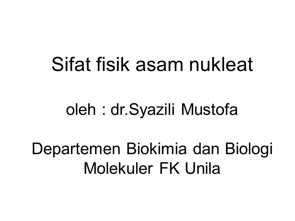 Sifat fisik asam nukleat oleh : dr.Syazili Mustofa Departemen Biokimia dan Biologi Molekuler FK Unila