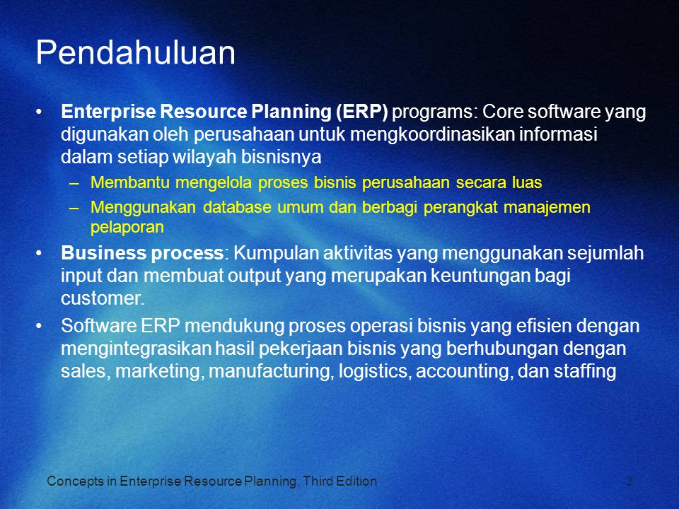 Functional Areas dan Business Processes Untuk memahami ERP, kita harus memahami bagaimana bisnis bekerja –Bidang operasi fungsional (Functional areas of operation) –Proses bisnis (Business processes) Functional Areas of Operation –Marketing and Sales (M/S) –Supply Chain Management (SCM) –Accounting and Finance (A/F) –Human Resources (HR) Business functions: Aktivitas spesifik pada bidang operasi fungsional.