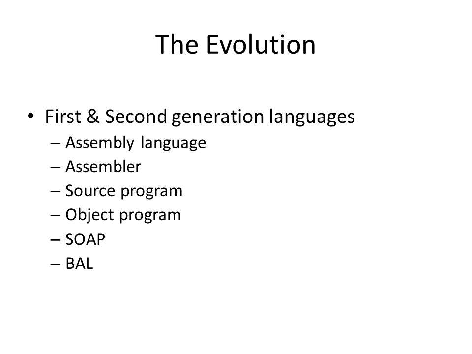 The Evolution First & Second generation languages – Assembly language – Assembler – Source program – Object program – SOAP – BAL