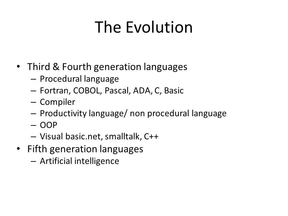The Evolution Third & Fourth generation languages – Procedural language – Fortran, COBOL, Pascal, ADA, C, Basic – Compiler – Productivity language/ non procedural language – OOP – Visual basic.net, smalltalk, C++ Fifth generation languages – Artificial intelligence