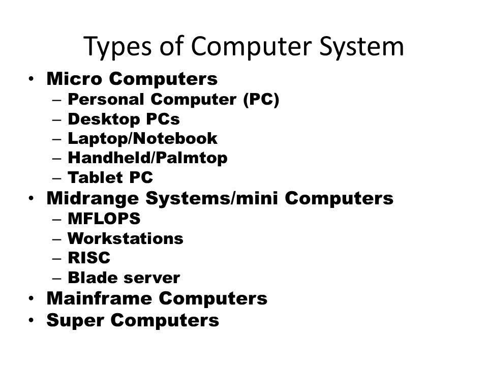 Types of Computer System Micro Computers – Personal Computer (PC) – Desktop PCs – Laptop/Notebook – Handheld/Palmtop – Tablet PC Midrange Systems/mini Computers – MFLOPS – Workstations – RISC – Blade server Mainframe Computers Super Computers
