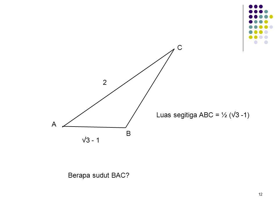 12 A B C Berapa sudut BAC 2  3 - 1 Luas segitiga ABC = ½ (  3 -1)