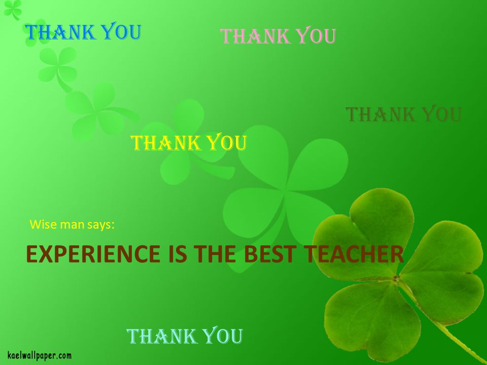 EXPERIENCE IS THE BEST TEACHER Wise man says: THANK YOU