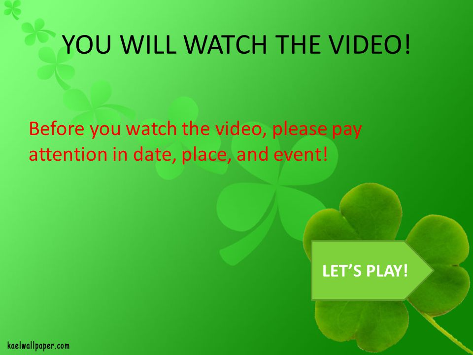 YOU WILL WATCH THE VIDEO! Before you watch the video, please pay attention in date, place, and event! LET'S PLAY!