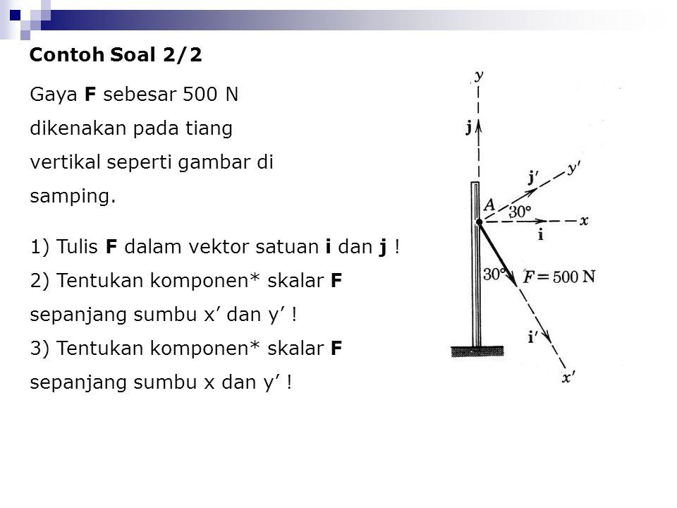 Contoh Soal 2/2 Gaya F sebesar 500 N dikenakan pada tiang vertikal seperti gambar di samping. 1) Tulis F dalam vektor satuan i dan j ! 2) Tentukan kom