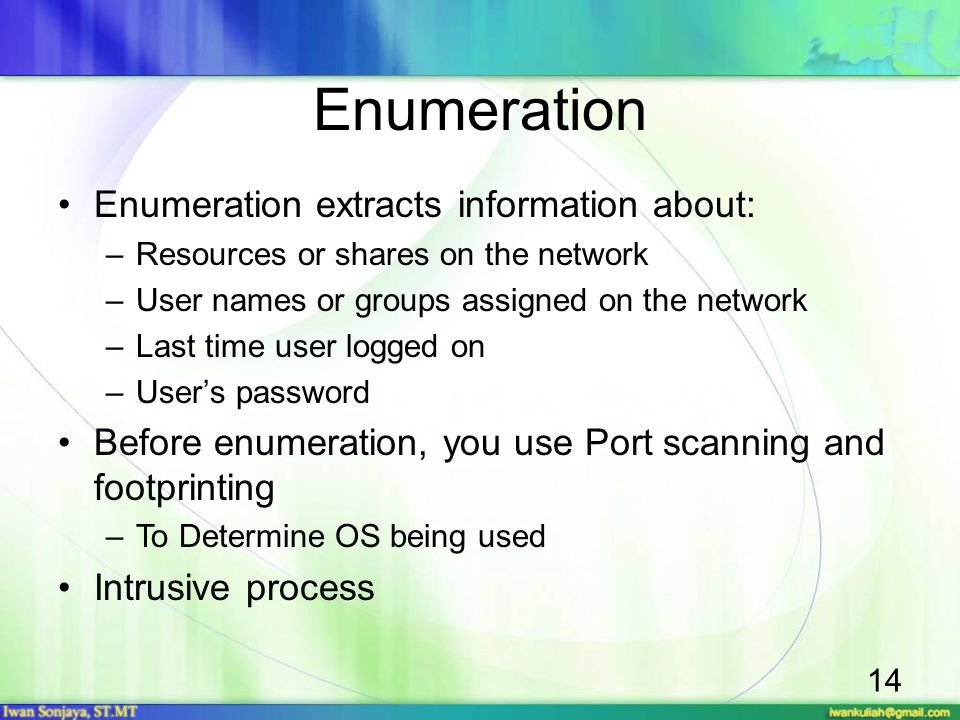 14 Enumeration Enumeration extracts information about: –Resources or shares on the network –User names or groups assigned on the network –Last time us
