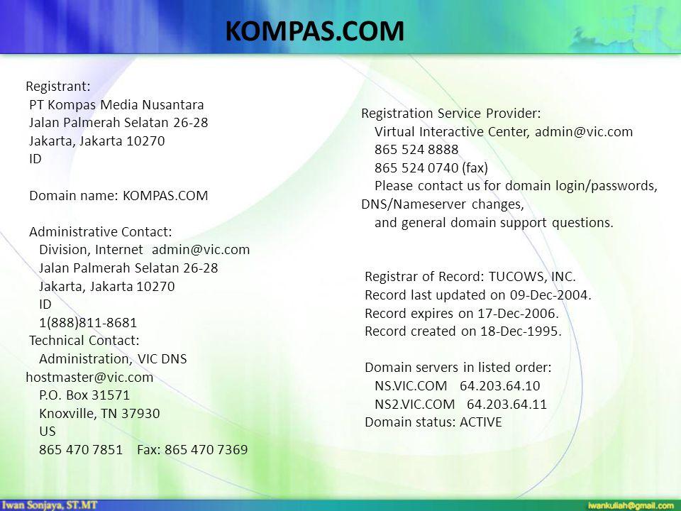 Registrant: PT Kompas Media Nusantara Jalan Palmerah Selatan 26-28 Jakarta, Jakarta 10270 ID Domain name: KOMPAS.COM Administrative Contact: Division, Internet admin@vic.com Jalan Palmerah Selatan 26-28 Jakarta, Jakarta 10270 ID 1(888)811-8681 Technical Contact: Administration, VIC DNS hostmaster@vic.com P.O.