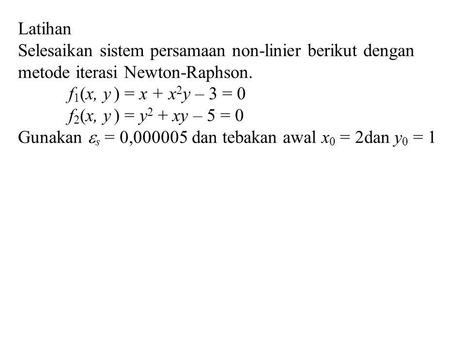 Latihan Selesaikan sistem persamaan non-linier berikut dengan metode iterasi Newton-Raphson. f 1 (x, y ) = x + x 2 y – 3 = 0 f 2 (x, y ) = y 2 + xy –
