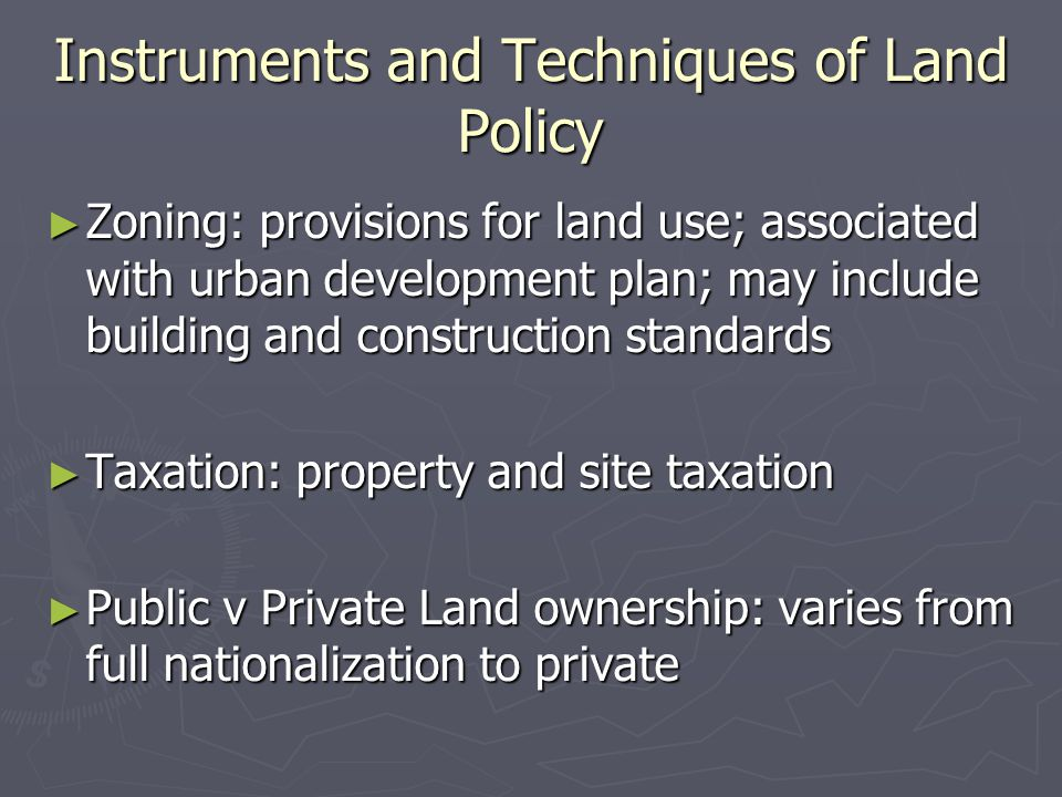 Instruments and Techniques of Land Policy ► Zoning: provisions for land use; associated with urban development plan; may include building and construction standards ► Taxation: property and site taxation ► Public v Private Land ownership: varies from full nationalization to private