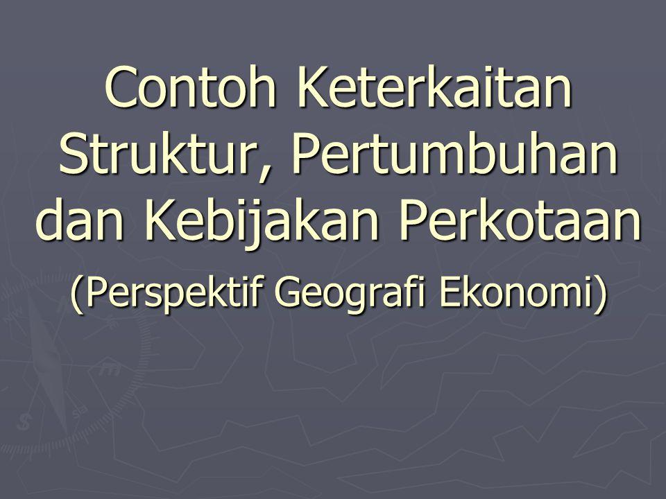 Contoh Keterkaitan Struktur, Pertumbuhan dan Kebijakan Perkotaan (Perspektif Geografi Ekonomi)